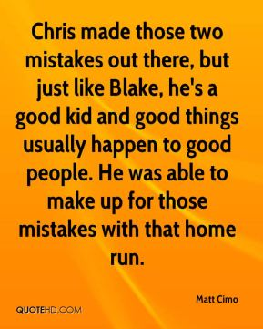 Matt Cimo  - Chris made those two mistakes out there, but just like Blake, he's a good kid and good things usually happen to good people. He was able to make up for those mistakes with that home run.