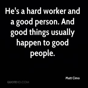 Matt Cimo  - He's a hard worker and a good person. And good things usually happen to good people.