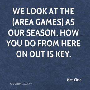 Matt Cimo  - We look at the (area games) as our season. How you do from here on out is key.