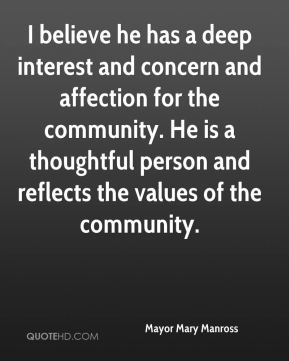 Mayor Mary Manross  - I believe he has a deep interest and concern and affection for the community. He is a thoughtful person and reflects the values of the community.