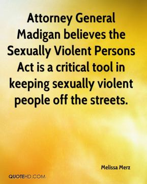 Melissa Merz  - Attorney General Madigan believes the Sexually Violent Persons Act is a critical tool in keeping sexually violent people off the streets.