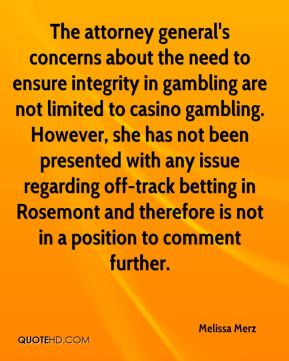 Melissa Merz  - The attorney general's concerns about the need to ensure integrity in gambling are not limited to casino gambling. However, she has not been presented with any issue regarding off-track betting in Rosemont and therefore is not in a position to comment further.