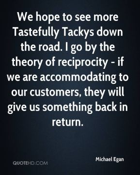 We hope to see more Tastefully Tackys down the road. I go by the theory of reciprocity - if we are accommodating to our customers, they will give us something back in return.