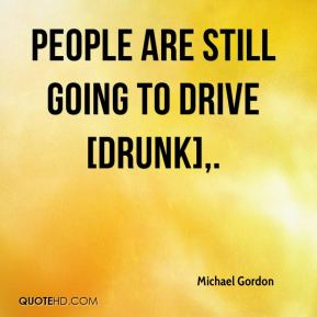 Michael Gordon  - People are still going to drive [drunk].