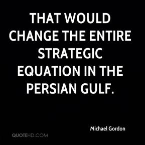 That would change the entire strategic equation in the Persian Gulf.