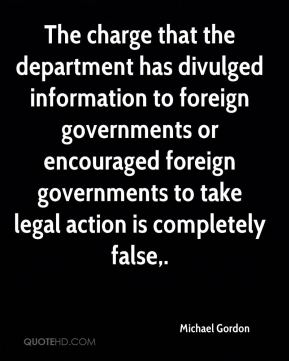 Michael Gordon  - The charge that the department has divulged information to foreign governments or encouraged foreign governments to take legal action is completely false.