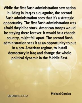 While the first Bush administration saw nation building in Iraq as a quagmire, the second Bush administration sees that it's a strategic opportunity. The first Bush administration was afraid they'd be stuck. American troops would be staying there forever. It would be a chaotic country, might fall apart. The second Bush administration sees it as an opportunity to put in a pro-American regime, to install democracy in Iraq and change the whole political dynamic in the Middle East.