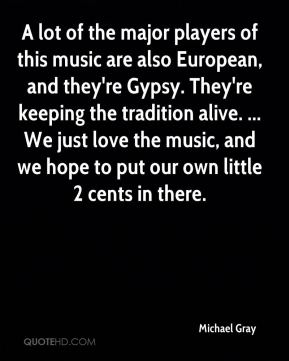Michael Gray  - A lot of the major players of this music are also European, and they're Gypsy. They're keeping the tradition alive. ... We just love the music, and we hope to put our own little 2 cents in there.
