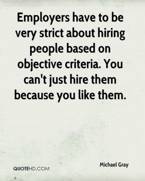 Employers have to be very strict about hiring people based on objective criteria. You can't just hire them because you like them.