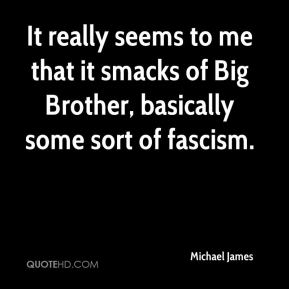Michael James  - It really seems to me that it smacks of Big Brother, basically some sort of fascism.