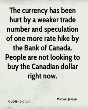 Michael Jansen  - The currency has been hurt by a weaker trade number and speculation of one more rate hike by the Bank of Canada. People are not looking to buy the Canadian dollar right now.