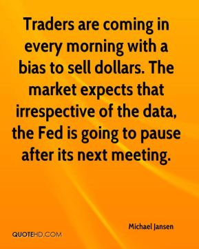 Michael Jansen  - Traders are coming in every morning with a bias to sell dollars. The market expects that irrespective of the data, the Fed is going to pause after its next meeting.