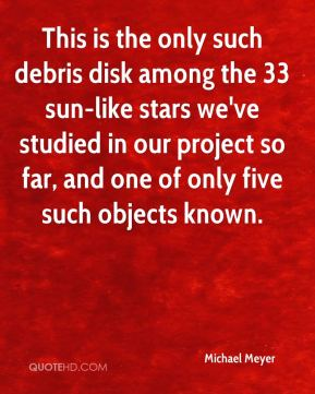 Michael Meyer  - This is the only such debris disk among the 33 sun-like stars we've studied in our project so far, and one of only five such objects known.