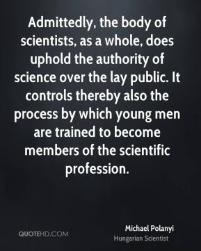 Admittedly, the body of scientists, as a whole, does uphold the authority of science over the lay public. It controls thereby also the process by which young men are trained to become members of the scientific profession.