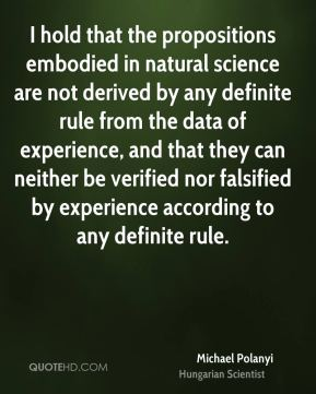 I hold that the propositions embodied in natural science are not derived by any definite rule from the data of experience, and that they can neither be verified nor falsified by experience according to any definite rule.