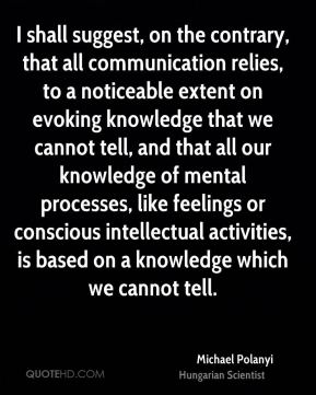 I shall suggest, on the contrary, that all communication relies, to a noticeable extent on evoking knowledge that we cannot tell, and that all our knowledge of mental processes, like feelings or conscious intellectual activities, is based on a knowledge which we cannot tell.