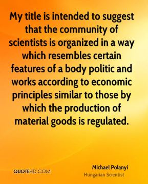 Michael Polanyi - My title is intended to suggest that the community of scientists is organized in a way which resembles certain features of a body politic and works according to economic principles similar to those by which the production of material goods is regulated.