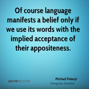 Of course language manifests a belief only if we use its words with the implied acceptance of their appositeness.
