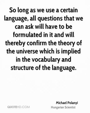 So long as we use a certain language, all questions that we can ask will have to be formulated in it and will thereby confirm the theory of the universe which is implied in the vocabulary and structure of the language.