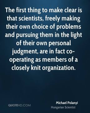 Michael Polanyi - The first thing to make clear is that scientists, freely making their own choice of problems and pursuing them in the light of their own personal judgment, are in fact co-operating as members of a closely knit organization.