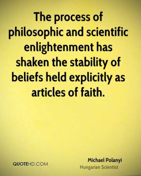 The process of philosophic and scientific enlightenment has shaken the stability of beliefs held explicitly as articles of faith.