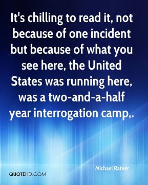 Michael Ratner  - It's chilling to read it, not because of one incident but because of what you see here, the United States was running here, was a two-and-a-half year interrogation camp.