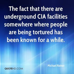 The fact that there are underground CIA facilities somewhere where people are being tortured has been known for a while.