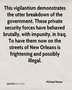 This vigilantism demonstrates the utter breakdown of the government. These private security forces have behaved brutally, with impunity, in Iraq. To have them now on the streets of New Orleans is frightening and possibly illegal.