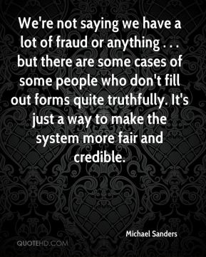 Michael Sanders  - We're not saying we have a lot of fraud or anything . . . but there are some cases of some people who don't fill out forms quite truthfully. It's just a way to make the system more fair and credible.