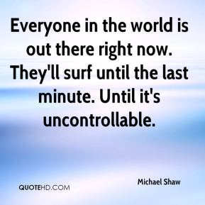 Michael Shaw  - Everyone in the world is out there right now. They'll surf until the last minute. Until it's uncontrollable.