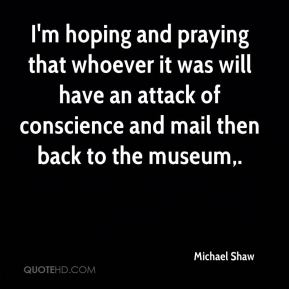 I'm hoping and praying that whoever it was will have an attack of conscience and mail then back to the museum.