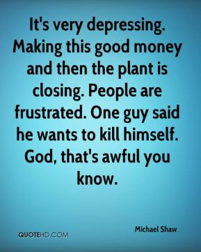 It's very depressing. Making this good money and then the plant is closing. People are frustrated. One guy said he wants to kill himself. God, that's awful you know.