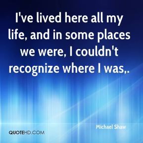 I've lived here all my life, and in some places we were, I couldn't recognize where I was.