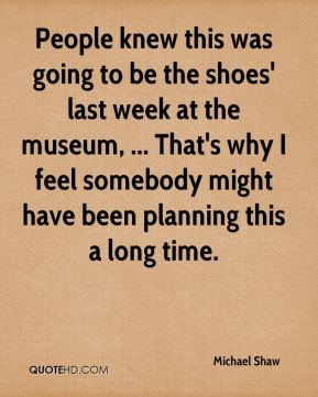People knew this was going to be the shoes' last week at the museum, ... That's why I feel somebody might have been planning this a long time.