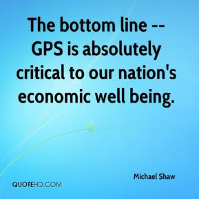 Michael Shaw  - The bottom line -- GPS is absolutely critical to our nation's economic well being.