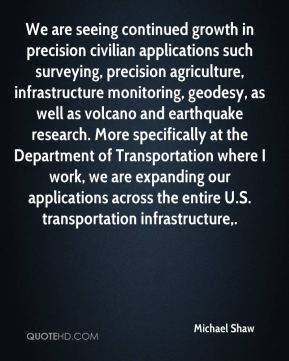We are seeing continued growth in precision civilian applications such surveying, precision agriculture, infrastructure monitoring, geodesy, as well as volcano and earthquake research. More specifically at the Department of Transportation where I work, we are expanding our applications across the entire U.S. transportation infrastructure.