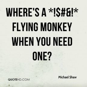 Where's a *!$#&!* Flying Monkey when you need one?