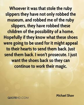 Whoever it was that stole the ruby slippers they have not only robbed the museum, and robbed me of the ruby slippers, they have robbed these children of the possibility of a home. Hopefully if they know what these shoes were going to be used for it might appeal to their hearts to send them back. Just send them back. I won't prosecute. I just want the shoes back so they can continue to work their magic.