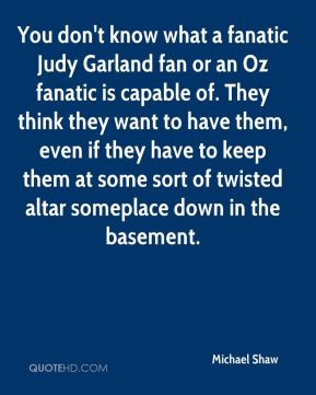 You don't know what a fanatic Judy Garland fan or an Oz fanatic is capable of. They think they want to have them, even if they have to keep them at some sort of twisted altar someplace down in the basement.