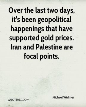 Michael Widmer  - Over the last two days, it's been geopolitical happenings that have supported gold prices. Iran and Palestine are focal points.