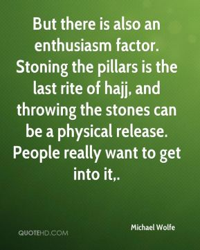 But there is also an enthusiasm factor. Stoning the pillars is the last rite of hajj, and throwing the stones can be a physical release. People really want to get into it.