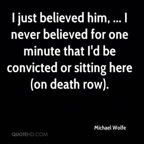Michael Wolfe  - I just believed him, ... I never believed for one minute that I'd be convicted or sitting here (on death row).