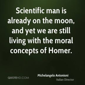 Michelangelo Antonioni - Scientific man is already on the moon, and yet we are still living with the moral concepts of Homer.