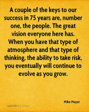 A couple of the keys to our success in 75 years are, number one, the people. The great vision everyone here has. When you have that type of atmosphere and that type of thinking, the ability to take risk, you eventually will continue to evolve as you grow.