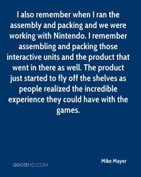 I also remember when I ran the assembly and packing and we were working with Nintendo. I remember assembling and packing those interactive units and the product that went in there as well. The product just started to fly off the shelves as people realized the incredible experience they could have with the games.