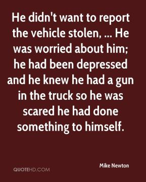 He didn't want to report the vehicle stolen, ... He was worried about him; he had been depressed and he knew he had a gun in the truck so he was scared he had done something to himself.