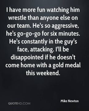 I have more fun watching him wrestle than anyone else on our team. He's so aggressive, he's go-go-go for six minutes. He's constantly in the guy's face, attacking. I'll be disappointed if he doesn't come home with a gold medal this weekend.
