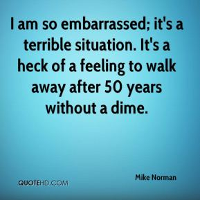 Mike Norman  - I am so embarrassed; it's a terrible situation. It's a heck of a feeling to walk away after 50 years without a dime.