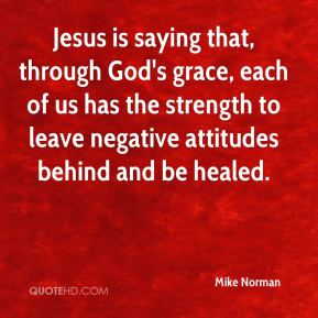 Mike Norman  - Jesus is saying that, through God's grace, each of us has the strength to leave negative attitudes behind and be healed.