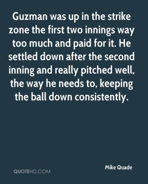 Mike Quade  - Guzman was up in the strike zone the first two innings way too much and paid for it. He settled down after the second inning and really pitched well, the way he needs to, keeping the ball down consistently.